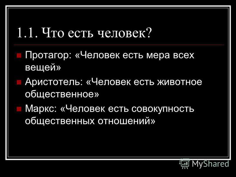 1.1. Что есть человек? Протагор: «Человек есть мера всех вещей» Аристотель: «Человек есть животное общественное» Маркс: «Человек есть совокупность общественных отношений»