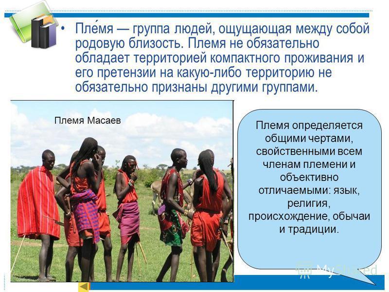 Племя группа людей, ощущающая между собой родовую близость. Племя не обязательно обладает территорией компактного проживания и его претензии на какую-либо территорию не обязательно признаны другими группами. Племя определяется общими чертами, свойств