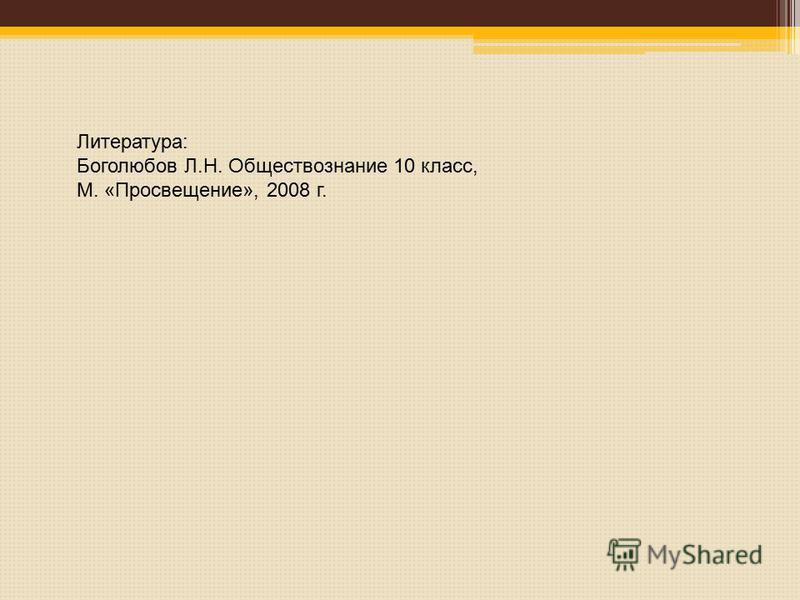 Литература: Боголюбов Л.Н. Обществознание 10 класс, М. «Просвещение», 2008 г.
