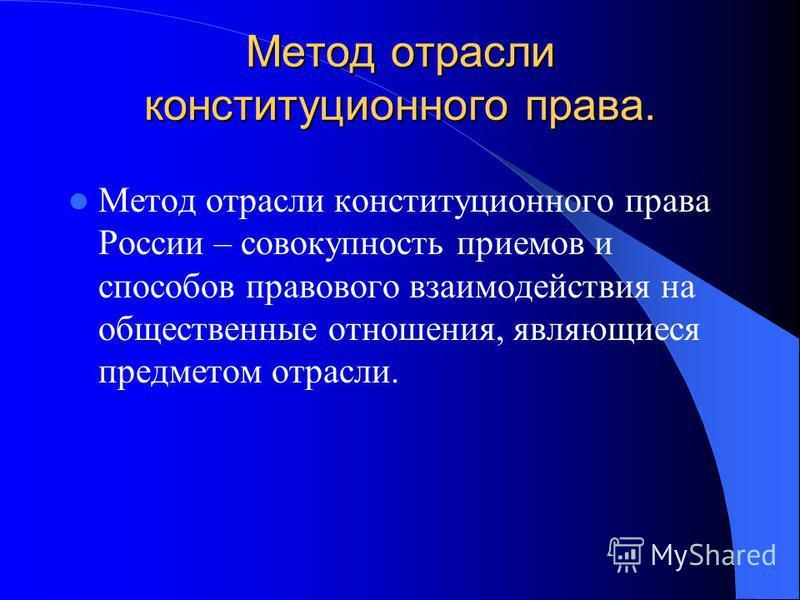 Метод отрасли конституционного права. Метод отрасли конституционного права России – совокупность приемов и способов правового взаимодействия на общественные отношения, являющиеся предметом отрасли.