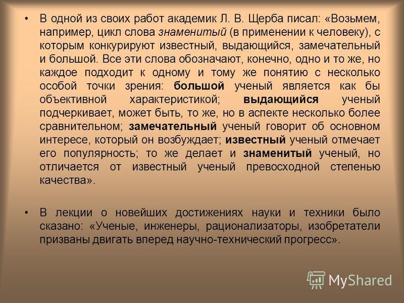 В одной из своих работ академик Л. В. Щерба писал: «Возьмем, например, цикл слова знаменитый (в применении к человеку), с которым конкурируют известный, выдающийся, замечательный и большой. Все эти слова обозначают, конечно, одно и то же, но каждое п