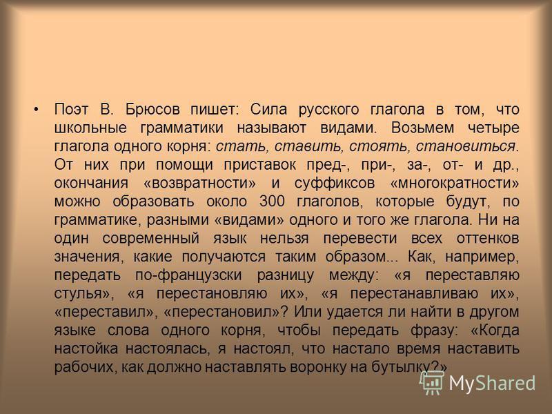 Поэт В. Брюсов пишет: Сила русского глагола в том, что школьные грамматики называют видами. Возьмем четыре глагола одного корня: стать, ставить, стоять, становиться. От них при помощи приставок пред-, при-, за-, от- и др., окончания «возвратности» и