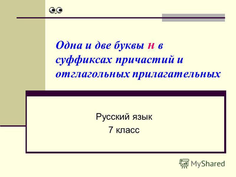 Одна и две буквы н в суффиксах причастий и отглагольных прилагательных Русский язык 7 класс