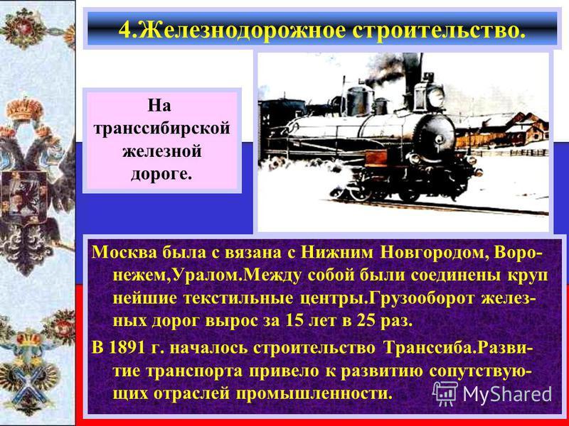 Москва была с вязана с Нижним Новгородом, Воро- нежем,Уралом.Между собой были соединены крупнейшие текстильные центры.Грузооборот железных дорог вырос за 15 лет в 25 раз. В 1891 г. началось строительство Транссиба.Разви- тие транспорта привело к разв