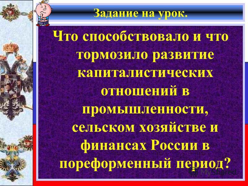 Задание на урок. Что способствовало и что тормозило развитие капиталистических отношений в промышленности, сельском хозяйстве и финансах России в пореформенный период?