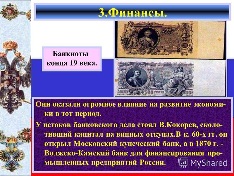 Они оказали огромное влияние на развитие экономики в тот период. У истоков банковского дела стоял В.Кокорев, сколько- таивший капитал на винных откупах.В к. 60-х гг. он открыл Московский купеческий банк, а в 1870 г. - Волжско-Камский банк для финанси