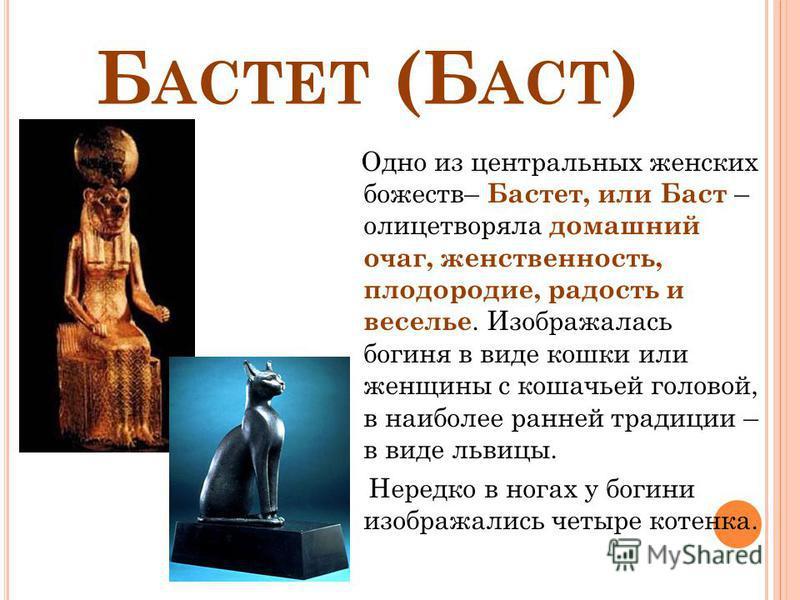 Б АСТЕТ (Б АСТ ) Одно из центральных женских божеств– Бастет, или Баст – олицетворяла домашний очаг, женственность, плодородие, радость и веселье. Изображалась богиня в виде кошки или женщины с кошачьей головой, в наиболее ранней традиции – в виде ль