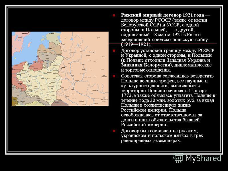 Рижский мирный договор 1921 года договор между РСФСР (также от имени Белорусской ССР) и УССР, с одной стороны, и Польшей, с другой, подписанный 18 марта 1921 в Риге и завершивший советско-польскую войну (19191921). Договор установил границу между РСФ
