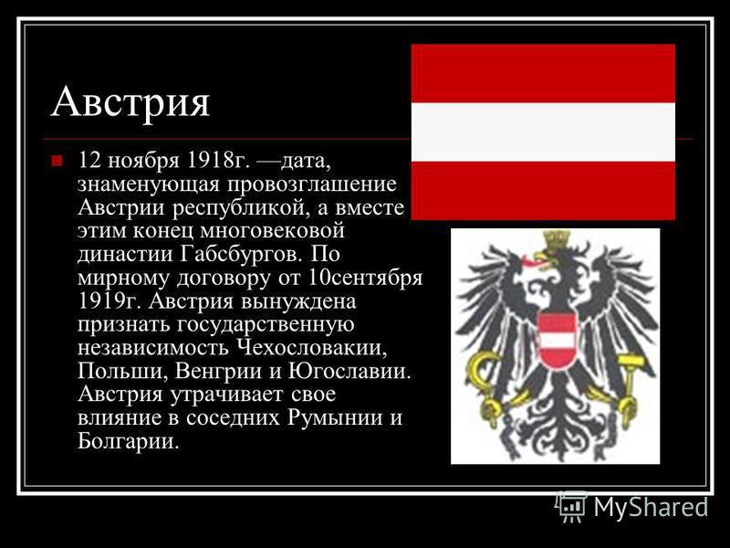 Австрия 12 ноября 1918 г. дата, знаменующая провозглашение Австрии республикой, а вместе с этим конец многовековой династии Габсбургов. По мирному договору от 10 сентября 1919 г. Австрия вынуждена признать государственную независимость Чехословакии,