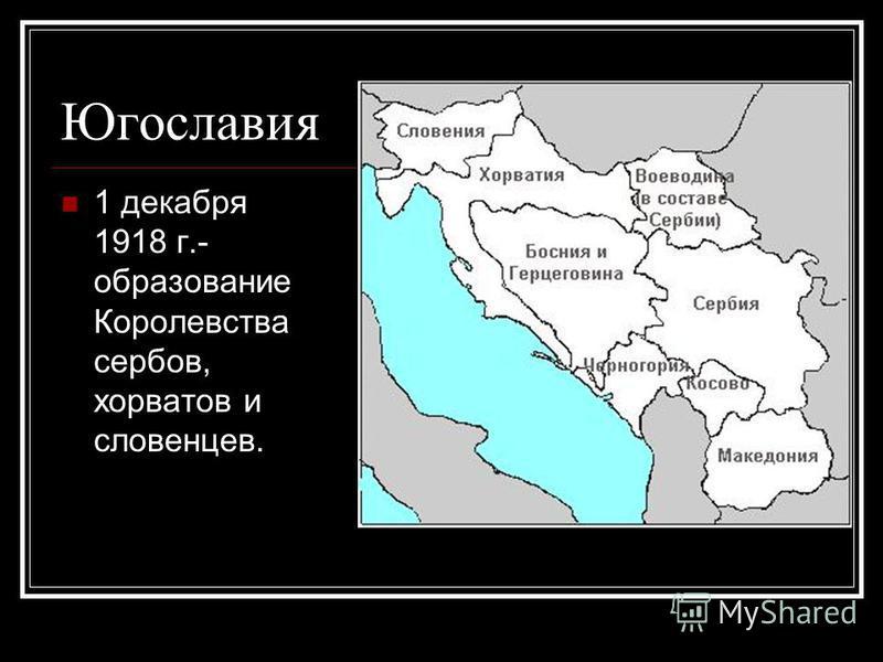 Югославия 1 декабря 1918 г.- образование Королевства сербов, хорватов и словенцев.