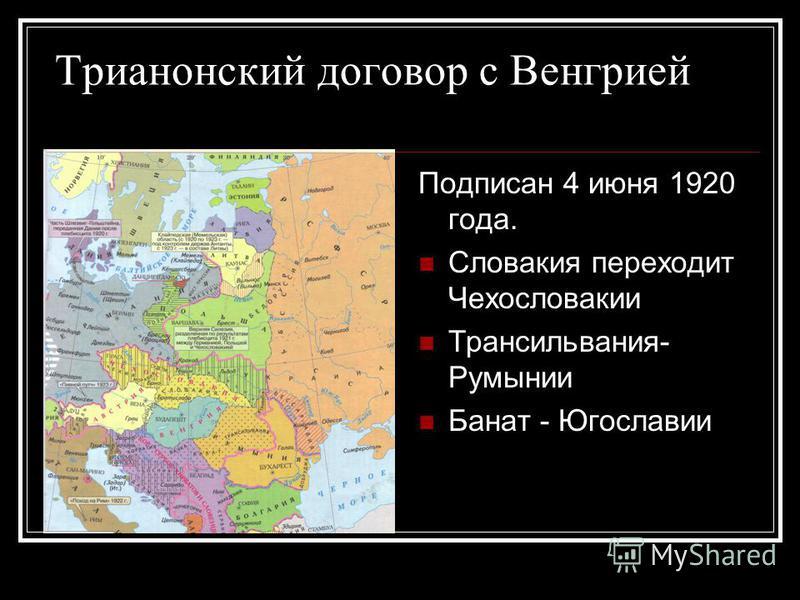 Трианонский договор с Венгрией Подписан 4 июня 1920 года. Словакия переходит Чехословакии Трансильвания- Румынии Банат - Югославии