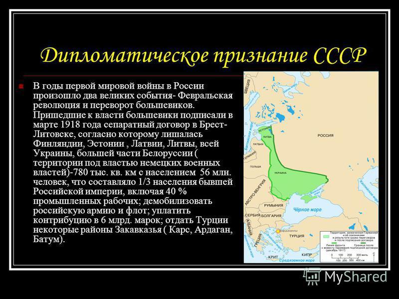Дипломатическое признание СССР В годы первой мировой войны в России произошло два великих события- Февральская революция и переворот большевиков. Пришедшие к власти большевики подписали в марте 1918 года сепаратный договор в Брест- Литовске, согласно