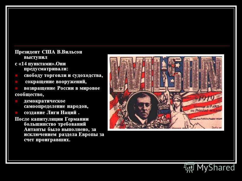 Президент США В.Вильсон выступил с «14 пунктами».Они предусматривали: свободу торговли и судоходства, сокращение вооружений, возвращение России в мировое сообщество, демократическое самоопределение народов, создание Лиги Наций. После капитуляции Герм