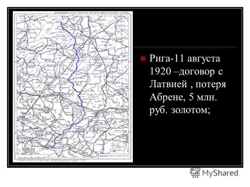 Рига-11 августа 1920 –договор с Латвией, потеря Абрене, 5 млн. руб. золотом;