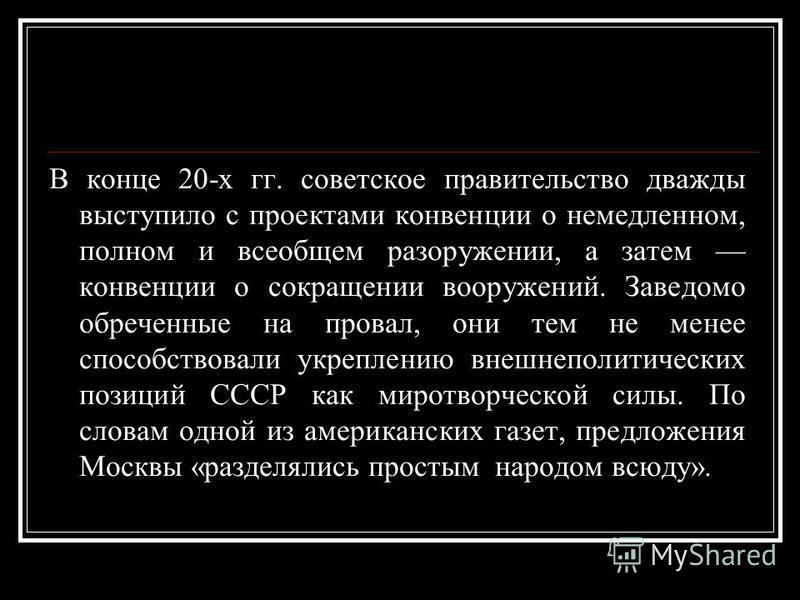 В конце 20-х гг. советское правительство дважды выступило с проектами конвенции о немедленном, полном и всеобщем разоружении, а затем конвенции о сокращении вооружений. Заведомо обреченные на провал, они тем не менее способствовали укреплению внешнеп