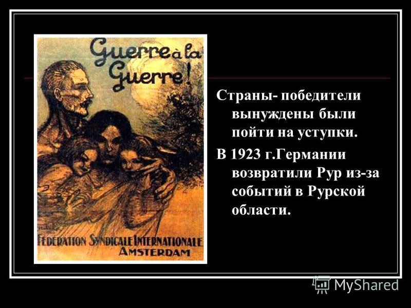 Страны- победители вынуждены были пойти на уступки. В 1923 г.Германии возвратили Рур из-за событий в Рурской области.