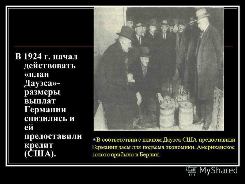 В 1924 г. начал действовать «план Дауэса»- размеры выплат Германии снизились и ей предоставили кредит (США). В соответствии с планом Дауэса США предоставили Германии заем для подъема экономики. Американское золото прибыло в Берлин.