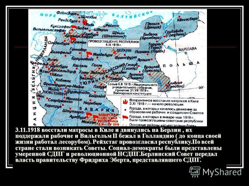 3.11.1918 восстали матросы в Киле и двинулись на Берлин, их поддержали рабочие и Вильгельм II бежал в Голландию ( до конца своей жизни работал лесорубом). Рейхстаг провозгласил республику.По всей стране стали возникать Советы. Социал-демократы были п