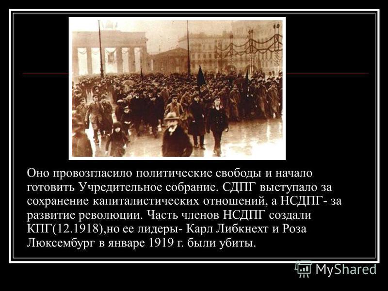 Оно провозгласило политические свободы и начало готовить Учредительное собрание. СДПГ выступало за сохранение капиталистических отношений, а НСДПГ- за развитие революции. Часть членов НСДПГ создали КПГ(12.1918),но ее лидеры- Карл Либкнехт и Роза Люкс