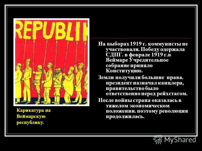 На выборах 1919 г. коммунисты не участвовали. Победу одержала СДПГ. в феврале 1919 г.в Веймаре Учредительное собрание приняло Конституцию. Земли получили большие права. президент назначал канцлера, правительство было ответственно перед рейхстагом. По