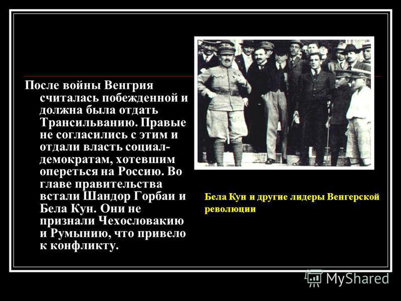 После войны Венгрия считалась побежденной и должна была отдать Трансильванию. Правые не согласились с этим и отдали власть социал- демократам, хотевшим опереться на Россию. Во главе правительства встали Шандор Горбаи и Бела Кун. Они не признали Чехос