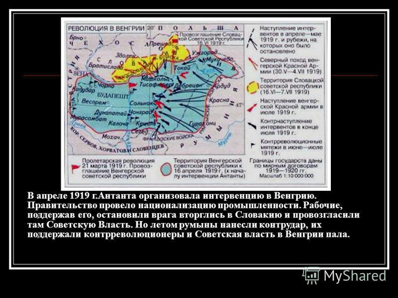 В апреле 1919 г.Антанта организовала интервенцию в Венгрию. Правительство провело национализацию промышленности. Рабочие, поддержав его, остановили врага вторглись в Словакию и провозгласили там Советскую Власть. Но летом румыны нанесли контрудар, их
