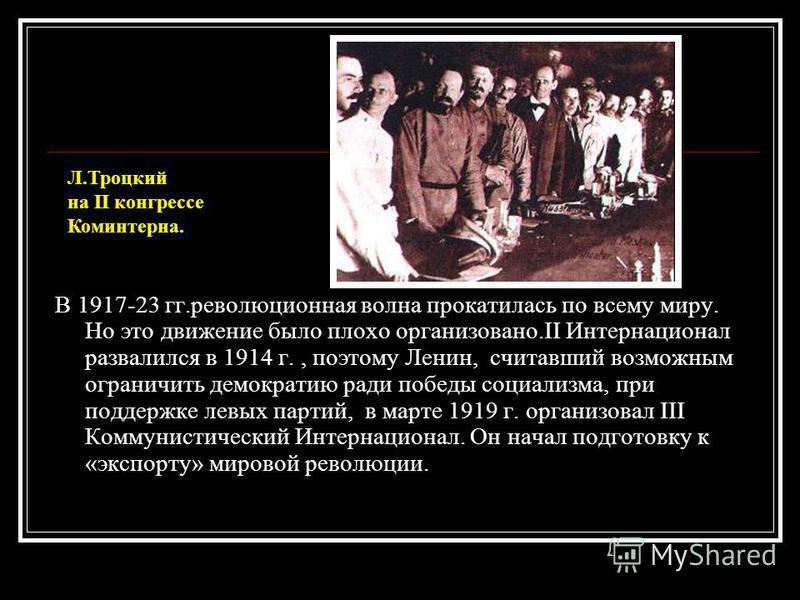 В 1917-23 гг.революционная волна прокатилась по всему миру. Но это движение было плохо организовано.II Интернационал развалился в 1914 г., поэтому Ленин, считавший возможным ограничить демократию ради победы социализма, при поддержке левых партий, в