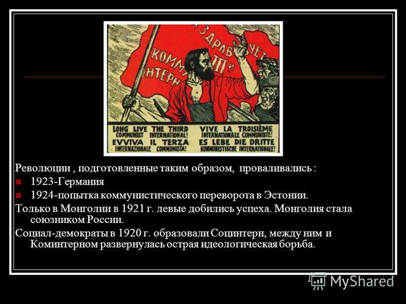 Революции, подготовленные таким образом, проваливались : 1923-Германия 1924-попытка коммунистического переворота в Эстонии. Только в Монголии в 1921 г. левые добились успеха. Монголия стала союзником России. Социал-демократы в 1920 г. образовали Соци