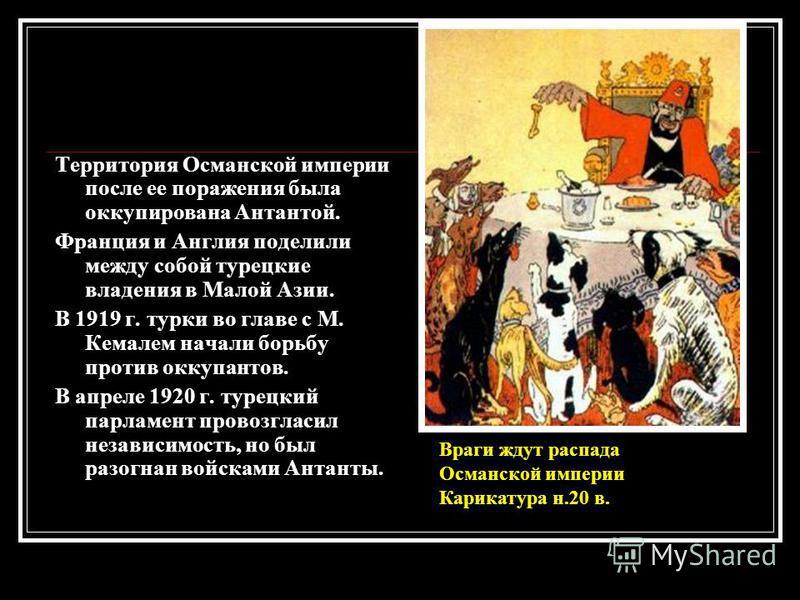 Территория Османской империи после ее поражения была оккупирована Антантой. Франция и Англия поделили между собой турецкие владения в Малой Азии. В 1919 г. турки во главе с М. Кемалем начали борьбу против оккупантов. В апреле 1920 г. турецкий парламе