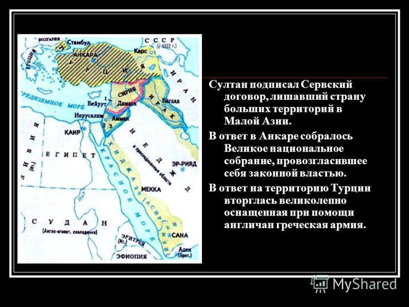 Султан подписал Сервский договор, лишавший страну больших территорий в Малой Азии. В ответ в Анкаре собралось Великое национальное собрание, провозгласившее себя законной властью. В ответ на территорию Турции вторглась великолепно оснащенная при помо