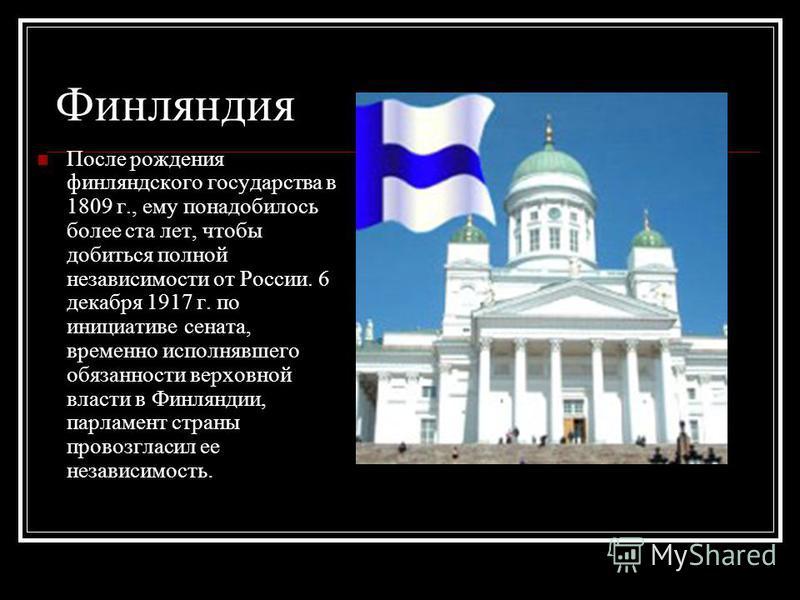 Финляндия После рождения финляндского государства в 1809 г., ему понадобилось более ста лет, чтобы добиться полной независимости от России. 6 декабря 1917 г. по инициативе сената, временно исполнявшего обязанности верховной власти в Финляндии, парлам