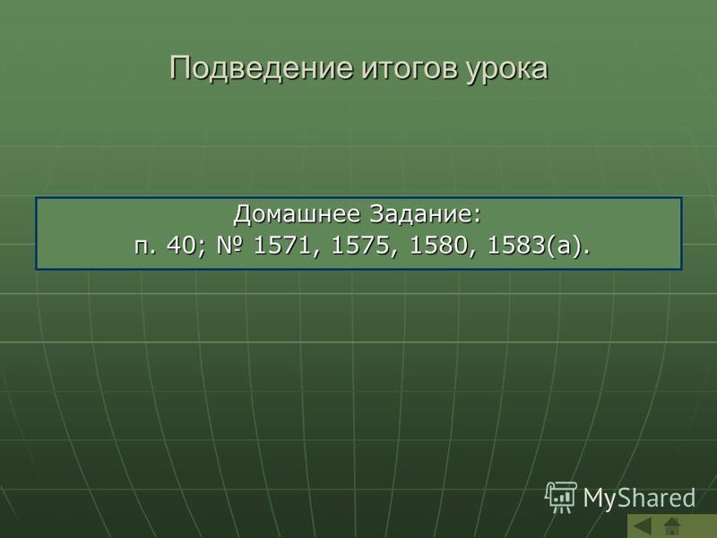 Подведение итогов урока Домашнее Задание: п. 40; 1571, 1575, 1580, 1583(а). п. 40; 1571, 1575, 1580, 1583(а).