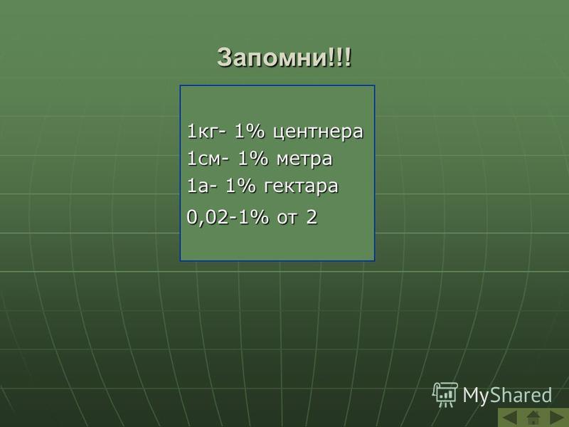 Запомни!!! 1 кг- 1% центнера 1 см- 1% метра 1 а- 1% гектара 0,02-1% от 2
