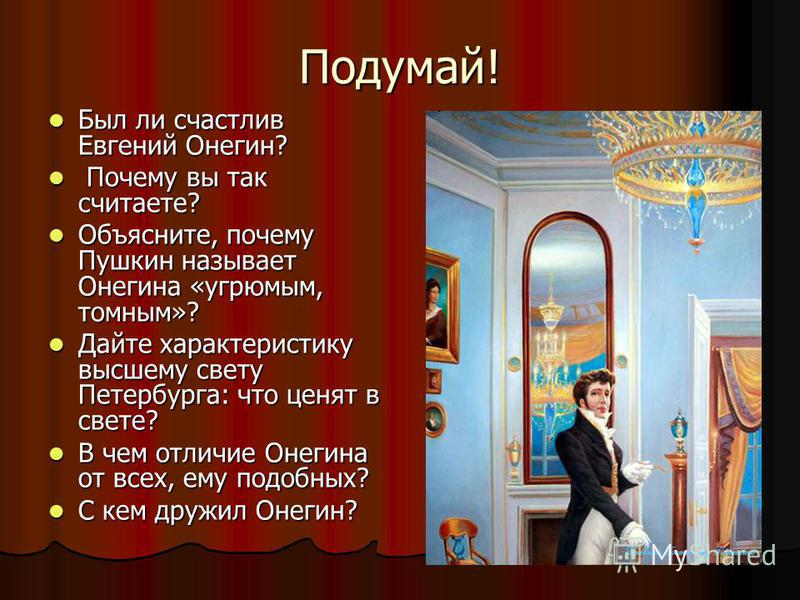 Подумай! Был ли счастлив Евгений Онегин? Был ли счастлив Евгений Онегин? Почему вы так считаете? Почему вы так считаете? Объясните, почему Пушкин называет Онегина «угрюмым, томным»? Объясните, почему Пушкин называет Онегина «угрюмым, томным»? Дайте х