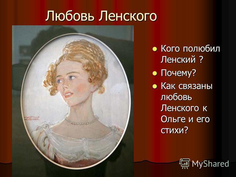 Любовь Ленского Кого полюбил Ленский ? Кого полюбил Ленский ? Почему? Почему? Как связаны любовь Ленского к Ольге и его стихи? Как связаны любовь Ленского к Ольге и его стихи?