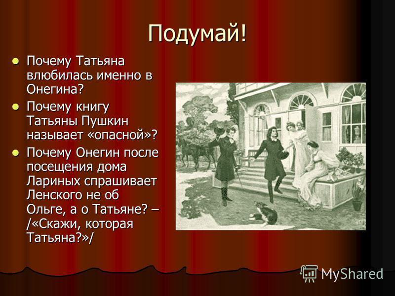 Подумай! Почему Татьяна влюбилась именно в Онегина? Почему Татьяна влюбилась именно в Онегина? Почему книгу Татьяны Пушкин называет «опасной»? Почему книгу Татьяны Пушкин называет «опасной»? Почему Онегин после посещения дома Лариных спрашивает Ленск