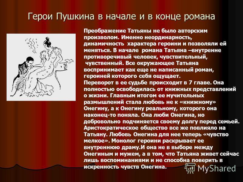 Герои Пушкина в начале и в конце романа Преображение Татьяны не было авторским произволом. Именно неординарность, динамичность характера героини и позволяли ей меняться. В начале романа Татьяна –внутренне противоречивый человек, чувствительный, чувст