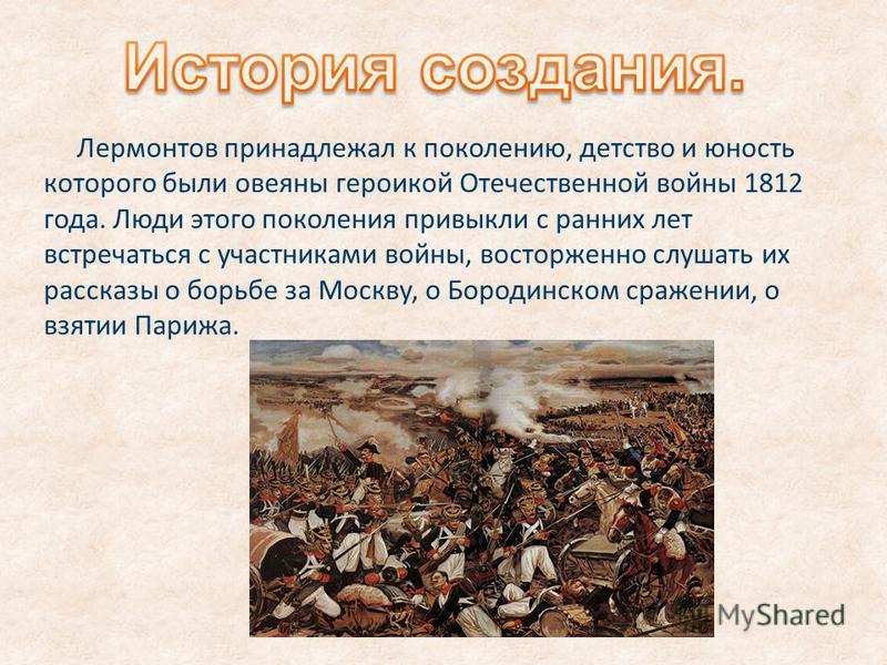 Лермонтов принадлежал к поколению, детство и юность которого были овеяны героикой Отечественной войны 1812 года. Люди этого поколения привыкли с ранних лет встречаться с участниками войны, восторженно слушать их рассказы о борьбе за Москву, о Бородин
