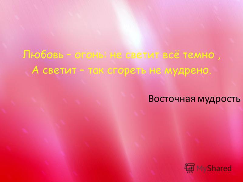 Любовь – огонь: не светит всё темно, А светит – так сгореть не мудрено. Восточная мудрость