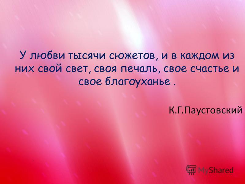 У любви тысячи сюжетов, и в каждом из них свой свет, своя печаль, свое счастье и свое благоуханье. К.Г.Паустовский