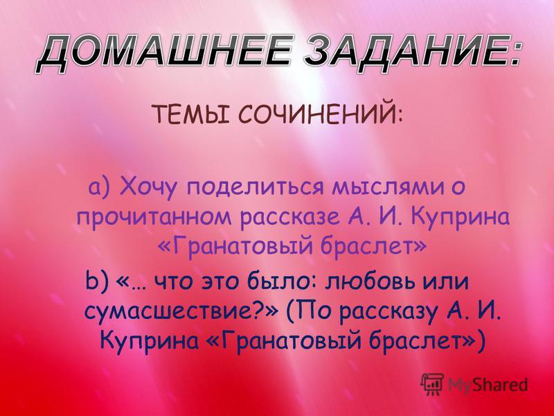 ТЕМЫ СОЧИНЕНИЙ: a)Хочу поделиться мыслями о прочитанном рассказе А. И. Куприна «Гранатовый браслет» b)«… что это было: любовь или сумасшествие?» (По рассказу А. И. Куприна «Гранатовый браслет»)