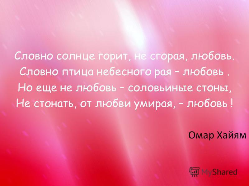 Словно солнце горит, не сгорая, любовь. Словно птица небесного рая – любовь. Но еще не любовь – соловьиные стоны, Не стонать, от любви умирая, – любовь ! Омар Хайям