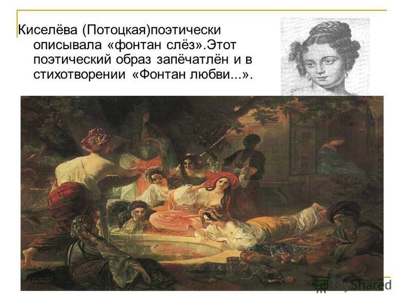 Киселёва (Потоцкая)поэтически описывала «фонтан слёз».Этот поэтический образ запёчатлён и в стихотворении «Фонтан любви...».