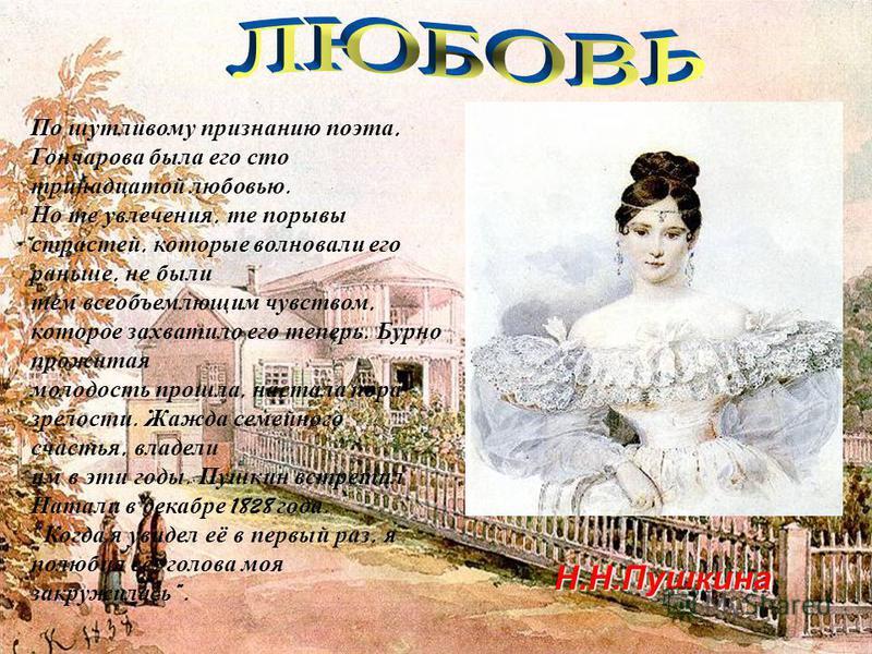 Н.Н.Пушкина По шутливому признанию поэта, Гончарова была его сто тринадцатой любовью. Но те увлечения, те порывы страстей, которые волновали его раньше, не были тем всеобъемлющим чувством, которое захватило его теперь. Бурно прожитая молодость прошла