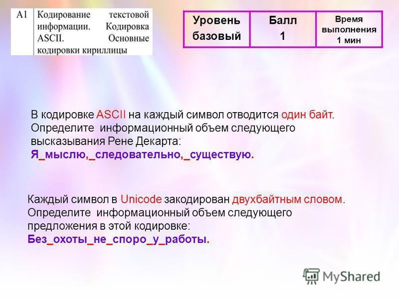 Уровень базовый Балл 1 Время выполнения 1 мин В кодировке ASCII на каждый символ отводится один байт. Определите информационный объем следующего высказывания Рене Декарта: Я_мыслю,_следовательно,_существую. Каждый символ в Unicode закодирован двухбай