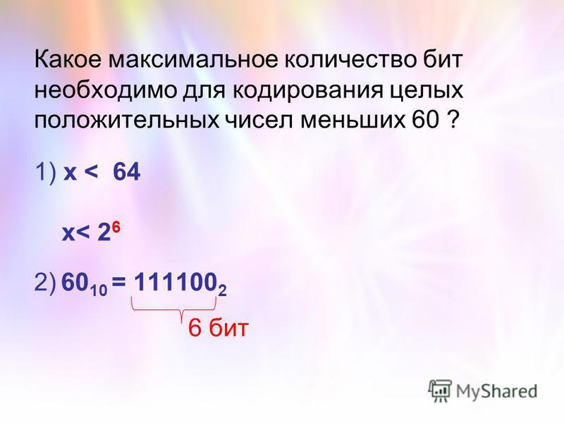 Какое максимальное количество бит необходимо для кодирования целых положительных чисел меньших 60 ? 1) х < 64 х< 2 6 2) 60 10 = 111100 2 6 бит