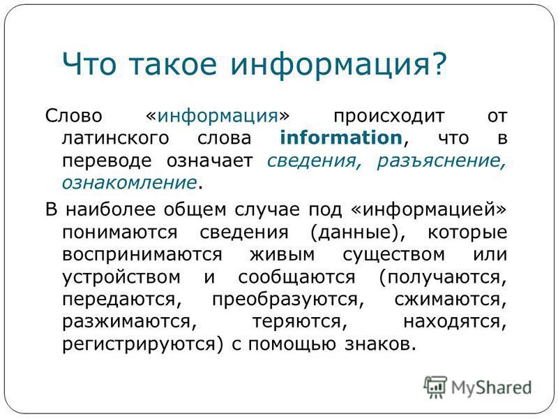 Что такое информация? Слово «информация» происходит от латинского слова information, что в переводе означает сведения, разъяснение, ознакомление. В наиболее общем случае под «информацией» понимаются сведения (данные), которые воспринимаются живым сущ