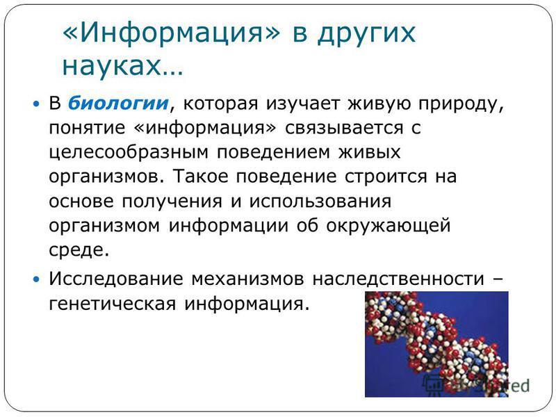 «Информация» в других науках… В биологии, которая изучает живую природу, понятие «информация» связывается с целесообразным поведением живых организмов. Такое поведение строится на основе получения и использования организмом информации об окружающей с