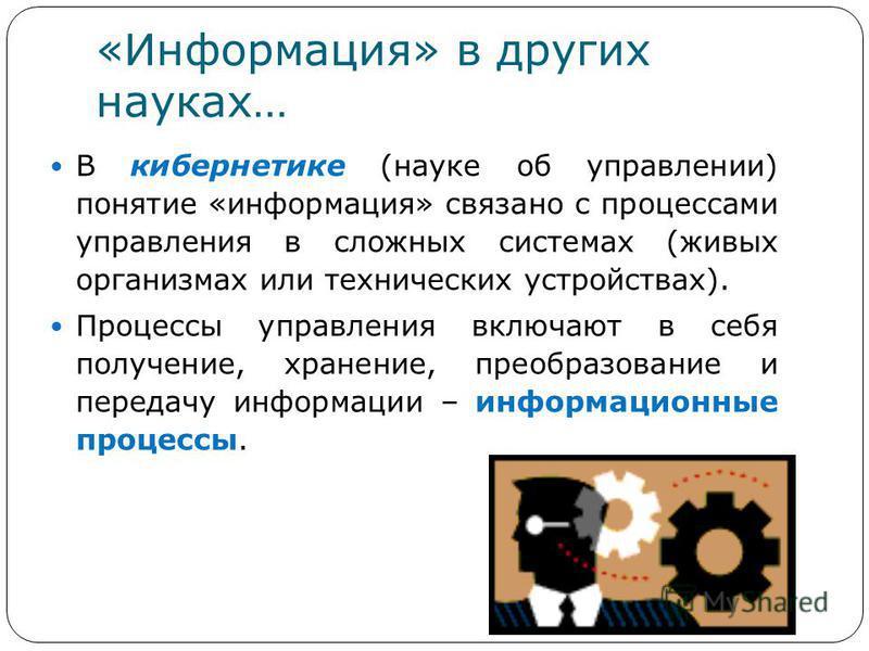 «Информация» в других науках… В кибернетике (науке об управлении) понятие «информация» связано с процессами управления в сложных системах (живых организмах или технических устройствах). Процессы управления включают в себя получение, хранение, преобра