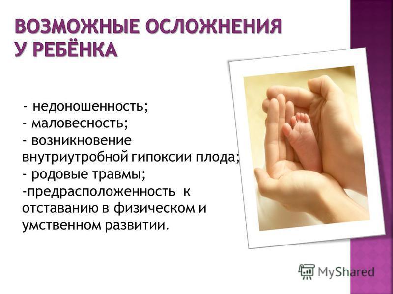 - недоношенность; - маловесность; - возникновение внутриутробной гипоксии плода; - родовые травмы; -предрасположенность к отставанию в физическом и умственном развитии.
